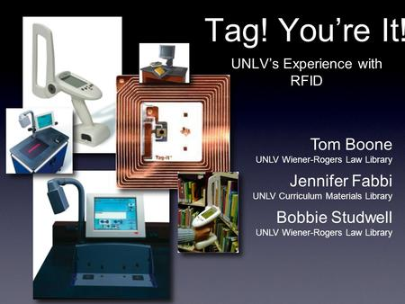 Tag! You're It! UNLV's Experience with RFID Tom Boone UNLV Wiener-Rogers Law Library Jennifer Fabbi UNLV Curriculum Materials Library Bobbie Studwell UNLV.