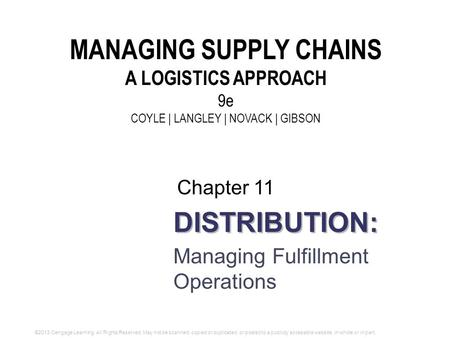 DISTRIBUTION: Managing Fulfillment Operations Chapter 11 MANAGING SUPPLY CHAINS A LOGISTICS APPROACH 9e COYLE | LANGLEY | NOVACK | GIBSON ©2013 Cengage.