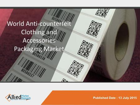 Published Date : 13 July 2015 World Anti-counterfeit Clothing and Accessories Packaging Market.
