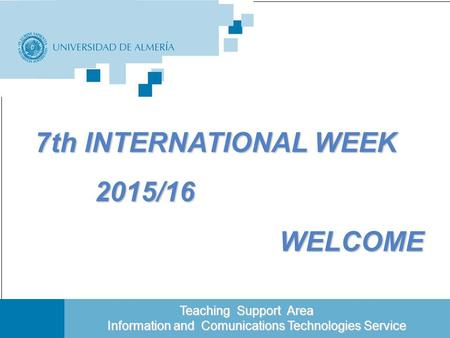 Portada Teaching Support Area Teaching Support Area Information and Comunications Technologies Service 7th INTERNATIONAL WEEK 7th INTERNATIONAL WEEK 2015/16.