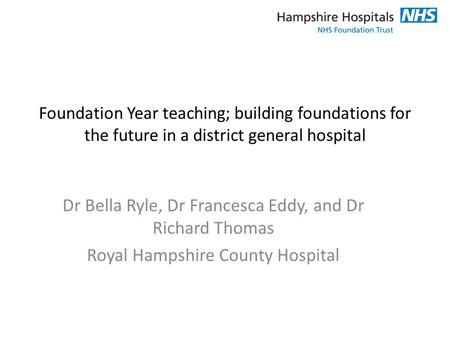 Foundation Year teaching; building foundations for the future in a district general hospital Dr Bella Ryle, Dr Francesca Eddy, and Dr Richard Thomas Royal.