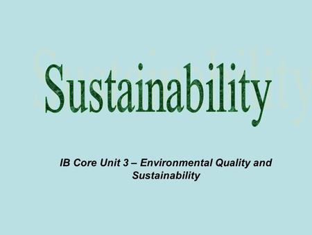 IB Core Unit 3 – Environmental Quality and Sustainability.