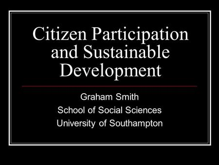 Citizen Participation and Sustainable Development Graham Smith School of Social Sciences University of Southampton.