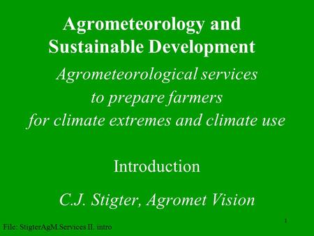 1 Agrometeorology and Sustainable Development Agrometeorological services to prepare farmers for climate extremes and climate use Introduction C.J. Stigter,