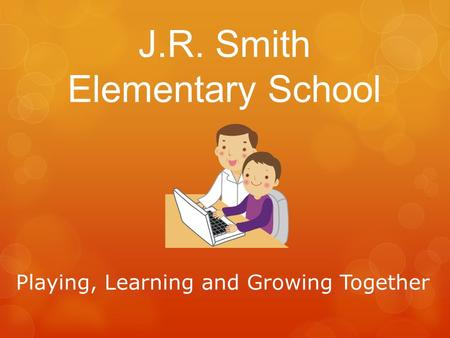 J.R. Smith Elementary School Playing, Learning and Growing Together.