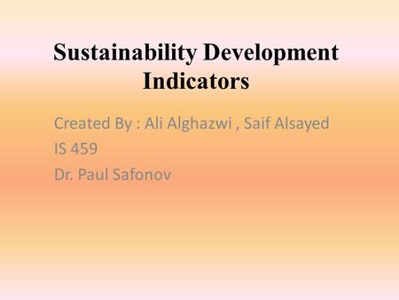 Sustainability Development Indicators Created By : Ali Alghazwi, Saif Alsayed IS 459 Dr. Paul Safonov.