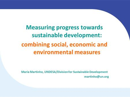 Measuring progress towards sustainable development: combining social, economic and environmental measures Maria Martinho, UNDESA/Division for Sustainable.