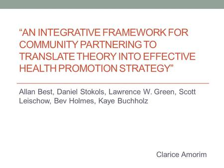 """AN INTEGRATIVE FRAMEWORK FOR COMMUNITY PARTNERING TO TRANSLATE THEORY INTO EFFECTIVE HEALTH PROMOTION STRATEGY"" Allan Best, Daniel Stokols, Lawrence W."