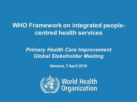 WHO Framework on integrated people- centred health services Primary Health Care Improvement Global Stakeholder Meeting Geneva, 7 April 2016.