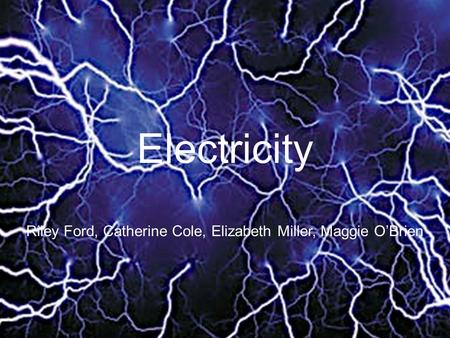 Electricity Riley Ford, Catherine Cole, Elizabeth Miller, Maggie O'Brien.