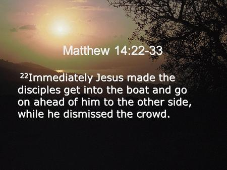 Matthew 14:22-33 22 Immediately Jesus made the disciples get into the boat and go on ahead of him to the other side, while he dismissed the crowd.