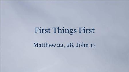 First Things First Matthew 22, 28, John 13. Psalm 19:1 The heavens declare the glory of God, and the sky above proclaims his handiwork.