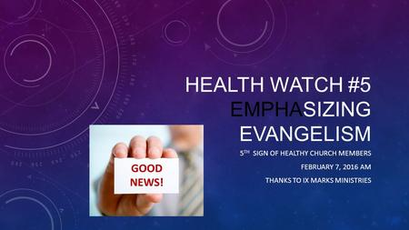 HEALTH WATCH #5 EMPHASIZING EVANGELISM 5 TH SIGN OF HEALTHY CHURCH MEMBERS FEBRUARY 7, 2016 AM THANKS TO IX MARKS MINISTRIES.