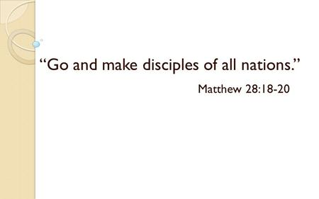 """Go and make disciples of all nations."" Matthew 28:18-20."