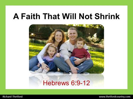 A Faith That Will Not Shrink Hebrews 6:9-12 Richard Thetford www.thetfordcountry.com.