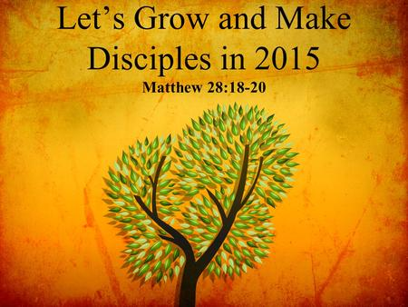 Let's Grow and Make Disciples in 2015 Matthew 28:18-20.