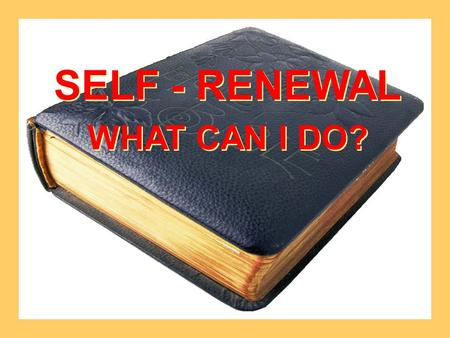 SELF - RENEWAL WHAT CAN I DO? SELF - RENEWAL WHAT CAN I DO?