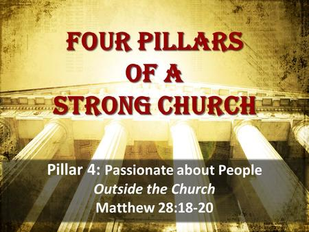 Four pillars of a strong church Pillar 4: Passionate about People Outside the Church Matthew 28:18-20.
