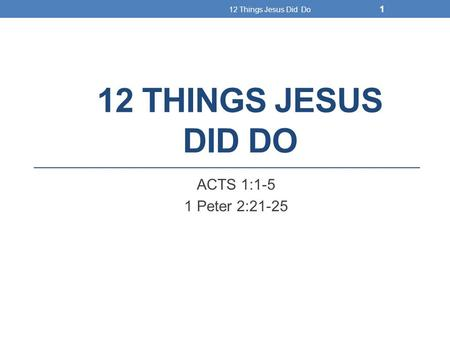 12 THINGS JESUS DID DO ACTS 1:1-5 1 Peter 2:21-25 12 Things Jesus Did Do 1.