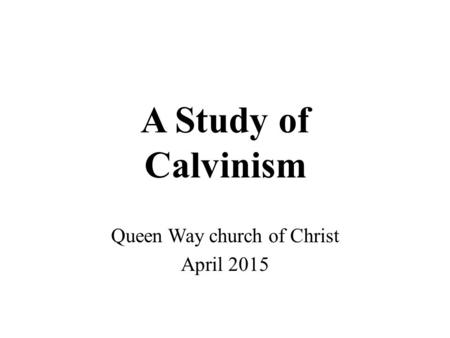 A Study of Calvinism Queen Way church of Christ April 2015.