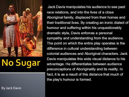 By Jack Davis No Sugar (1988) – Playwright:Jack Davis Stage Drama, based on historical events Faction (uses real life events for the bases of a fictional.