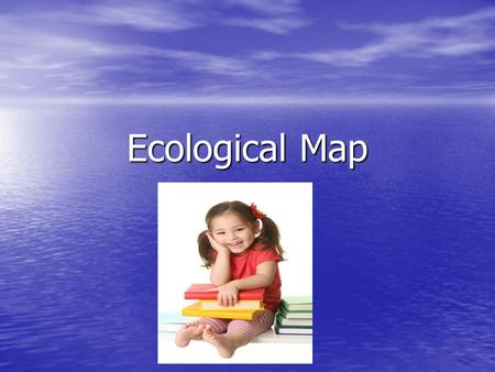 Ecological Map. Child's profile Child ' s name: Chiara Dupont Child ' s name: Chiara Dupont Date of birth 19/03/2006 Date of birth 19/03/2006 Age:3 years.