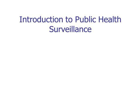 Introduction to Public Health Surveillance. Surveillance For persons who need to carry out surveillance activities but have little prior experience or.