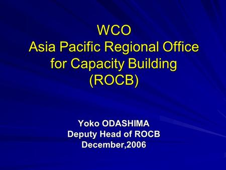 WCO Asia Pacific Regional Office for Capacity Building (ROCB) Yoko ODASHIMA Deputy Head of ROCB December,2006.