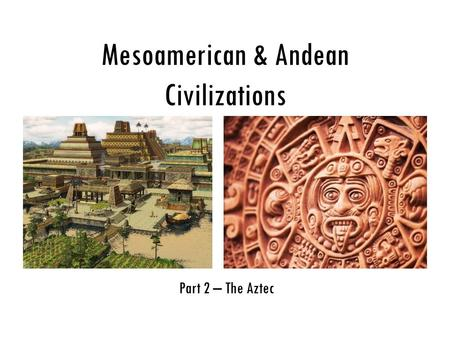 Mesoamerican & Andean Civilizations Part 2 – The Aztec.