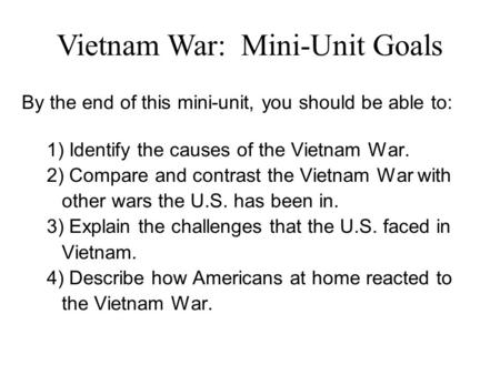 Vietnam War: Mini-Unit Goals By the end of this mini-unit, you should be able to: 1) Identify the causes of the Vietnam War. 2) Compare and contrast the.