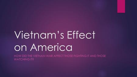 Vietnam's Effect on America HOW DID THE VIETNAM WAR AFFECT THOSE FIGHTING IT AND THOSE WATCHING IT?