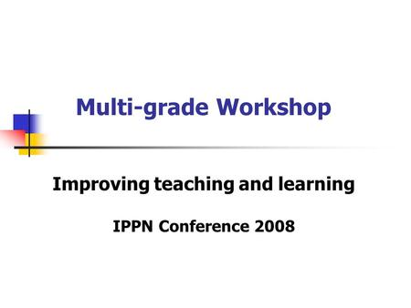 Multi-grade Workshop Improving teaching and learning IPPN Conference 2008.