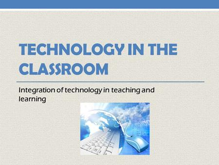 TECHNOLOGY IN THE CLASSROOM Integration of technology in teaching and learning.