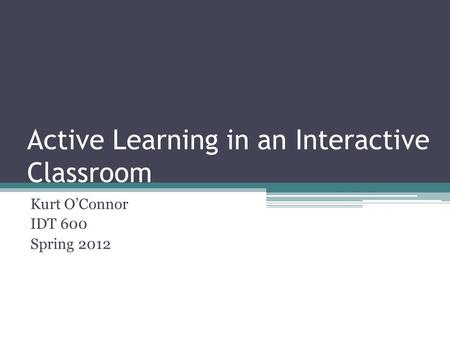 Active Learning in an Interactive Classroom Kurt O'Connor IDT 600 Spring 2012.
