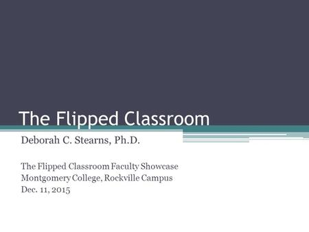 The Flipped Classroom Deborah C. Stearns, Ph.D. The Flipped Classroom Faculty Showcase Montgomery College, Rockville Campus Dec. 11, 2015.
