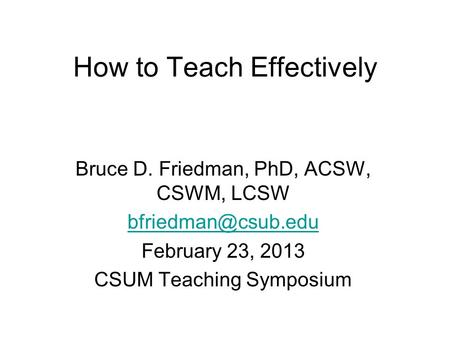 How to Teach Effectively Bruce D. Friedman, PhD, ACSW, CSWM, LCSW February 23, 2013 CSUM Teaching Symposium.