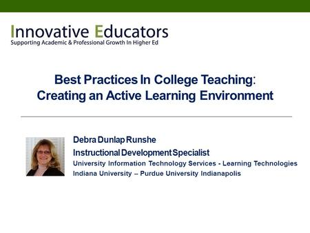 Best Practices In College Teaching : Creating an Active Learning Environment Debra Dunlap Runshe Instructional Development Specialist University Information.