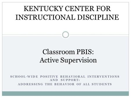 SCHOOL-WIDE POSITIVE BEHAVIORAL INTERVENTIONS AND SUPPORT: ADDRESSING THE BEHAVIOR OF ALL STUDENTS Classroom PBIS: Active Supervision KENTUCKY CENTER FOR.