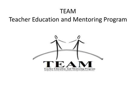 TEAM Teacher Education and Mentoring Program. What is the TEAM Program? Legislation passed in October 2009 has established a Teacher Education and Mentoring.