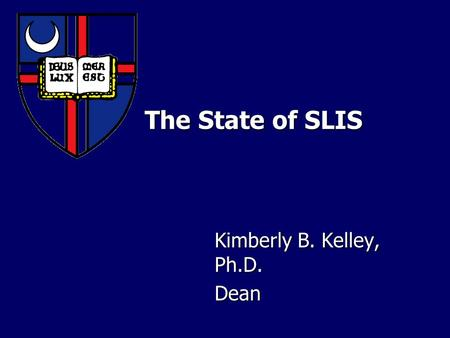 The State of SLIS The State of SLIS Kimberly B. Kelley, Ph.D. Dean.