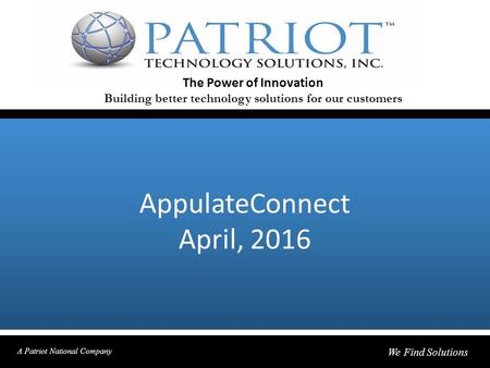 AppulateConnect April, 2016 The Power of Innovation Building better technology solutions for our customers A Patriot National Company We Find Solutions.