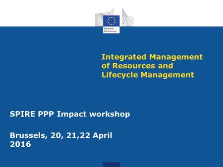 Integrated Management of Resources and Lifecycle Management SPIRE PPP Impact workshop Brussels, 20, 21,22 April 2016.