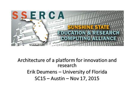 Architecture of a platform for innovation and research Erik Deumens – University of Florida SC15 – Austin – Nov 17, 2015.