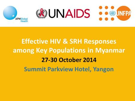 Effective HIV & SRH Responses among Key Populations in Myanmar 27-30 October 2014 Summit Parkview Hotel, Yangon.
