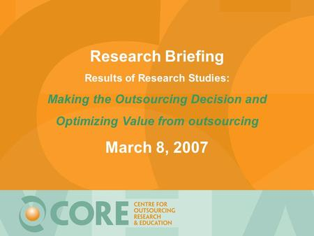 Research Briefing Results of Research Studies: Making the Outsourcing Decision and Optimizing Value from outsourcing March 8, 2007.