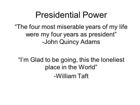 "Presidential Power ""The four most miserable years of my life were my four years as president"" -John Quincy Adams ""I'm Glad to be going, this the loneliest."