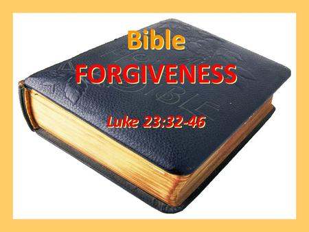 Bible FORGIVENESS Luke 23:32-46 Bible FORGIVENESS Luke 23:32-46.