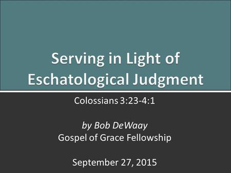 Serving in Light of Judgment: Colossians 3:23-4:11 Colossians 3:23-4:1 by Bob DeWaay Gospel of Grace Fellowship September 27, 2015.