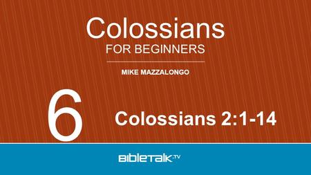 MIKE MAZZALONGO FOR BEGINNERS Colossians Colossians 2:1-14 6.