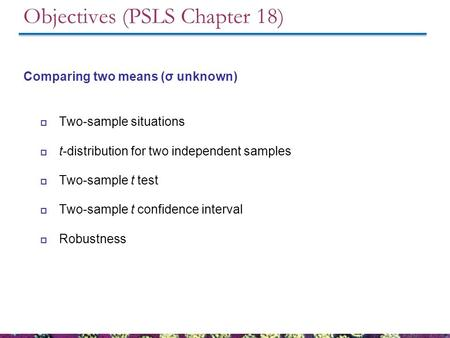 Objectives (PSLS Chapter 18) Comparing two means (σ unknown)  Two-sample situations  t-distribution for two independent samples  Two-sample t test 
